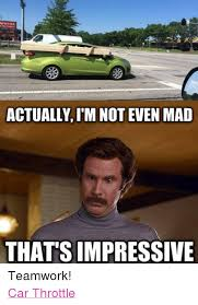 I M Not Even Mad Meme - actually im not even mad that s impressive teamwork car throttle