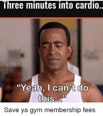 Cardio Meme - hree minutes into cardio yeah i can t do this save ya gym membership