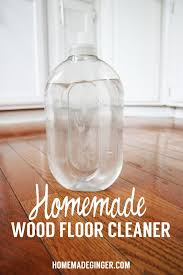 Wood Floor Cleaning Products Homemade Wood Floor Cleaner Homemade Ginger