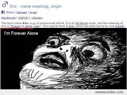 Forever Alone Meme Origin - eric name meaning by ben meme center