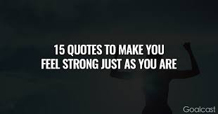 15 quotes to make you feel strong just as you are goalcast