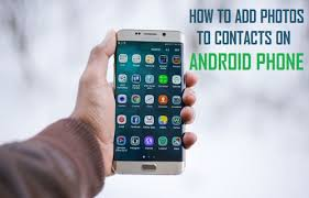 how to add to a on android how to add photos to contacts on android phone