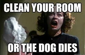 Clean Room Meme - clean your room or the dog dies over reacting mom quickmeme
