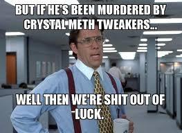 Crystal Meth Meme - but if he s been murdered by crystal meth tweakers well then we