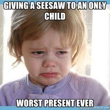 Only Child Meme - giving a seesaw to an only child worst present ever being an