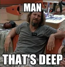 Deep Meme - man that s deep the dude quickmeme