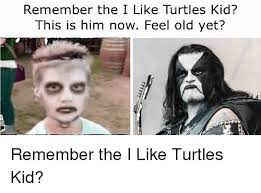 I Like Turtles Meme - remember the i like turtles kid this is him now feel old yet old