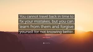 how to travel back in time images Leon brown quote you cannot travel back in time to fix your jpg