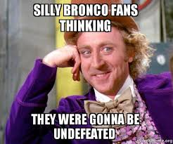 Bronco Meme - silly bronco fans thinking they were gonna be undefeated willy