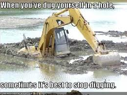 Bulldozer Meme - when you ve dug yourself in a hole sometimes it s best to stop