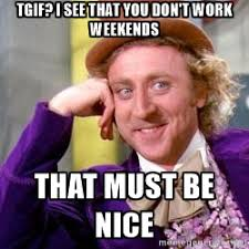 I Work Weekends Meme - willy wonka tgif i see that you don t work weekends that must be