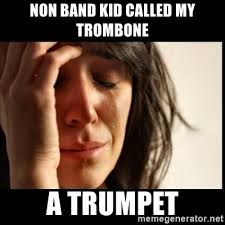 Band Kid Meme - non band kid called my trombone a trumpet first world problems