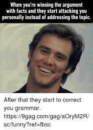 Correct Grammar Meme - when you re winning the argument with facts and they start attacking