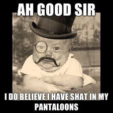 Good Day Sir Meme - ah good sir i do believe i have shat in my pantaloons weknowmemes