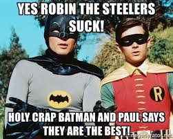 Holy Crap Meme - yes robin the steelers suck holy crap batman and paul says they are