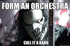 Slipknot Meme - form an orchestra call it a band bad advice slipknot quickmeme