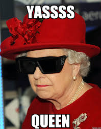 Yassss Meme - the queen of england is sick of yo shit she s mocking your