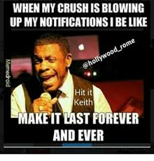 Forever And Ever Meme - when my crush is blowing up mynotificationsibelike hit it keith make