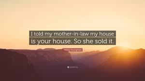 mother in law houses henny youngman quote u201ci told my mother in law my house is your