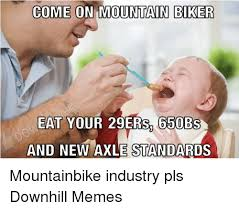 What Is An Exle Of A Meme - come on mountain biker eat your 29ers 650bs and new axle standards