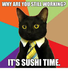 Sushi Meme - why are you still working it s sushi time quickmemecom sushi meme