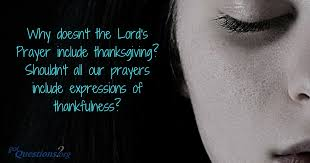 why doesn t the lord s prayer include thanksgiving shouldn t all