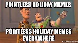 Holiday Meme - pointless holiday memes pointless holiday memes everywhere make