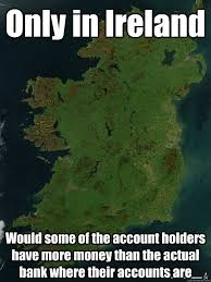 Ireland Memes - only in ireland would some of the account holders have more money