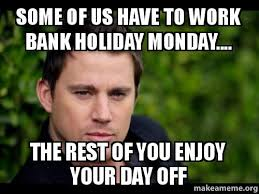 Monday Work Meme - some of us have to work bank holiday monday the rest of you