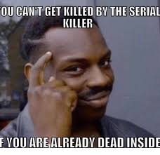 Serial Killer Memes - ou can t get killed bythe serial killer f you are already dead