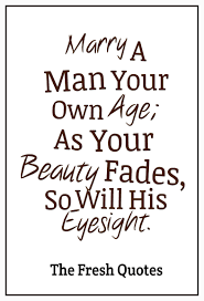 marriage sayings a your own age as your beauty fades so will his