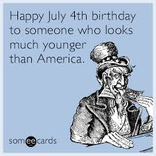Funny 4th Of July Memes - happy july 4th birthday to someone who looks much younger than