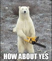 How About Yes Meme - chainsaw polar bear wants you to think positive thoughts imgflip