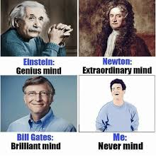 Bill Gates Memes - einstein newton genius mind extraordinary mind bill gates me never