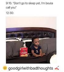 Go Sleep Meme - 915 don t go to sleep yet i m bouta call you 1230 cheddar