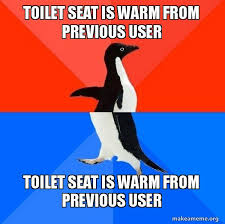 Warm Toilet Seat Meme - toilet seat is warm from previous user toilet seat is warm from