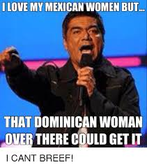 Mexican Women Meme - love my mexican women but that dominican woman over there could get
