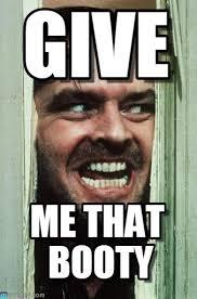 That Booty Meme - give heres johnny meme on memegen