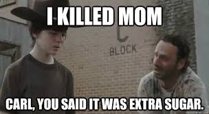 Carl Meme - i killed mom carl you said it was extra sugar crying rick grimes