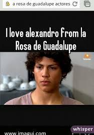 Rosa De Guadalupe Meme - love alexandro from la rosa de guadalupe