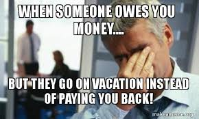 Money Problems Meme - when someone owes you money but they go on vacation instead of