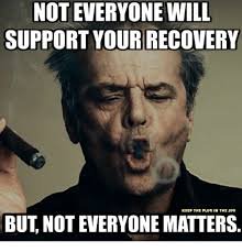 Recovery Memes - not everyone will support your recovery keep the plug in the jug