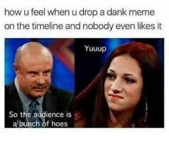 U Meme - how u feel when u drop a dank meme on the timeline and nobody even