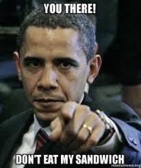 Sammich Meme - you there don t eat my sandwich ima eat obama s sammich make a meme