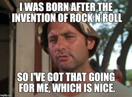 Memes Rock N Roll - i was born after the invention of rock n roll so i ve got that