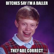 Bad Bitches Meme - bitches say i m a baller they are correct bad luck brian make a meme