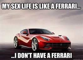Sex Life Meme - my sex life is like a ferrari adult meme