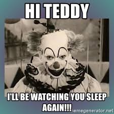Creepy Clown Meme - hi teddy i ll be watching you sleep again creepy clown meme