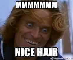 Nice Hair Meme - mmmmmmm nice hair creep dafoe meme generator