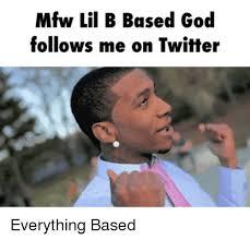Based God Meme - mfw lil b based god follows me on twitter everything based god